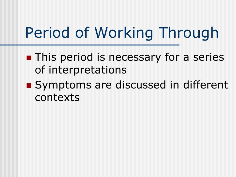 Period of Working Through This period is necessary for a series of interpretations Symptoms are discussed in different contexts