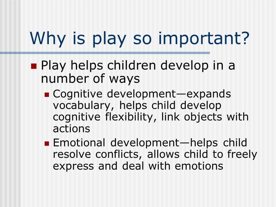 Why is play so important? Play helps children develop in a number of ways Cognitive development—expands vocabulary, helps child develop cognitive flex