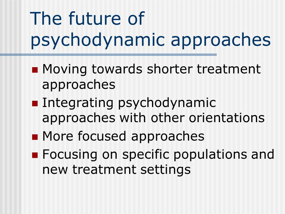 The future of psychodynamic approaches Moving towards shorter treatment approaches Integrating psychodynamic approaches with other orientations More focused approaches Focusing on specific populations and new treatment settings