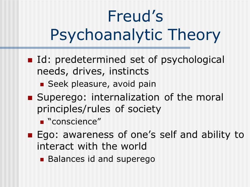 Freud's Psychoanalytic Theory Id: predetermined set of psychological needs, drives, instincts Seek pleasure, avoid pain Superego: internalization of the moral principles/rules of society conscience Ego: awareness of one's self and ability to interact with the world Balances id and superego