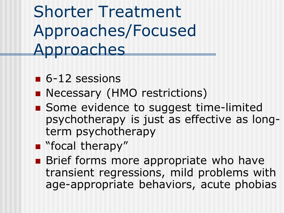 Shorter Treatment Approaches/Focused Approaches 6-12 sessions Necessary (HMO restrictions) Some evidence to suggest time-limited psychotherapy is just