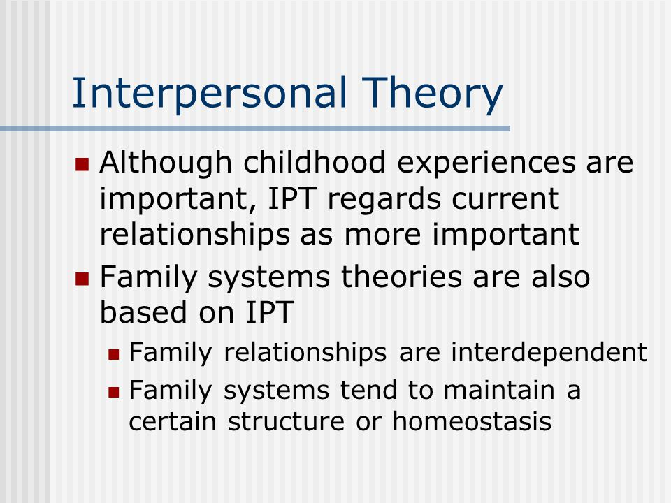 Interpersonal Theory Although childhood experiences are important, IPT regards current relationships as more important Family systems theories are also based on IPT Family relationships are interdependent Family systems tend to maintain a certain structure or homeostasis