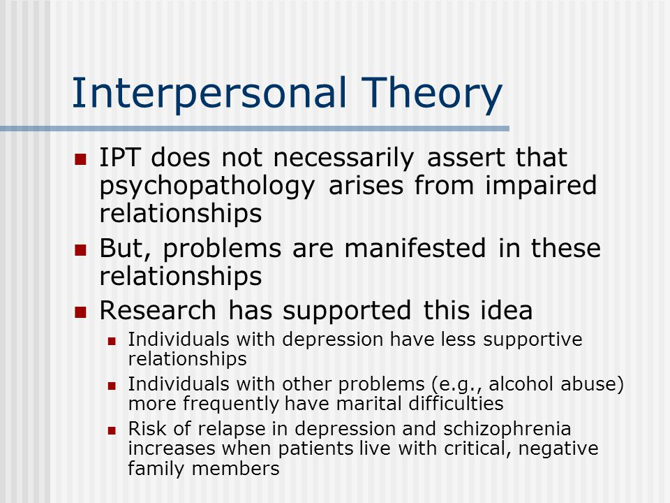 Interpersonal Theory IPT does not necessarily assert that psychopathology arises from impaired relationships But, problems are manifested in these relationships Research has supported this idea Individuals with depression have less supportive relationships Individuals with other problems (e.g., alcohol abuse) more frequently have marital difficulties Risk of relapse in depression and schizophrenia increases when patients live with critical, negative family members