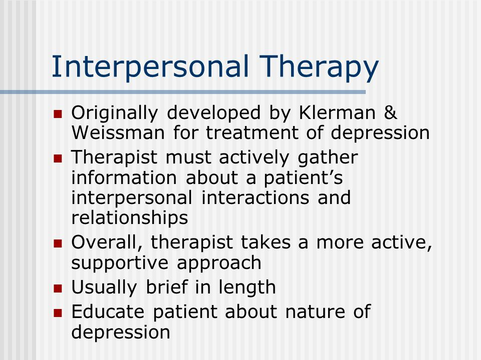 Interpersonal Therapy Originally developed by Klerman & Weissman for treatment of depression Therapist must actively gather information about a patient's interpersonal interactions and relationships Overall, therapist takes a more active, supportive approach Usually brief in length Educate patient about nature of depression