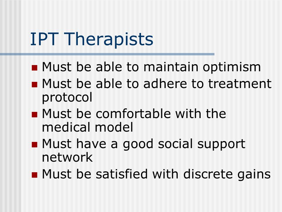 IPT Therapists Must be able to maintain optimism Must be able to adhere to treatment protocol Must be comfortable with the medical model Must have a good social support network Must be satisfied with discrete gains