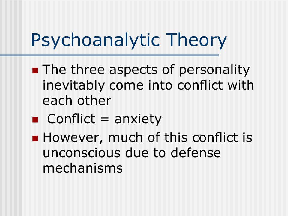 Psychoanalytic Theory The three aspects of personality inevitably come into conflict with each other Conflict = anxiety However, much of this conflict