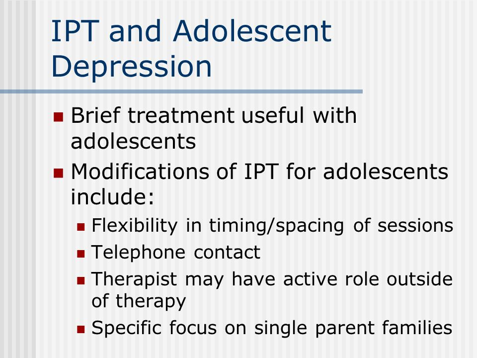 IPT and Adolescent Depression Brief treatment useful with adolescents Modifications of IPT for adolescents include: Flexibility in timing/spacing of sessions Telephone contact Therapist may have active role outside of therapy Specific focus on single parent families