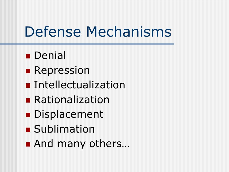 Defense Mechanisms Denial Repression Intellectualization Rationalization Displacement Sublimation And many others…