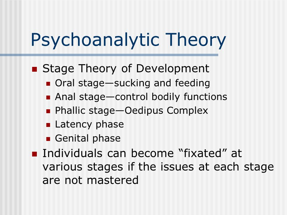 Psychoanalytic Theory Stage Theory of Development Oral stage—sucking and feeding Anal stage—control bodily functions Phallic stage—Oedipus Complex Lat