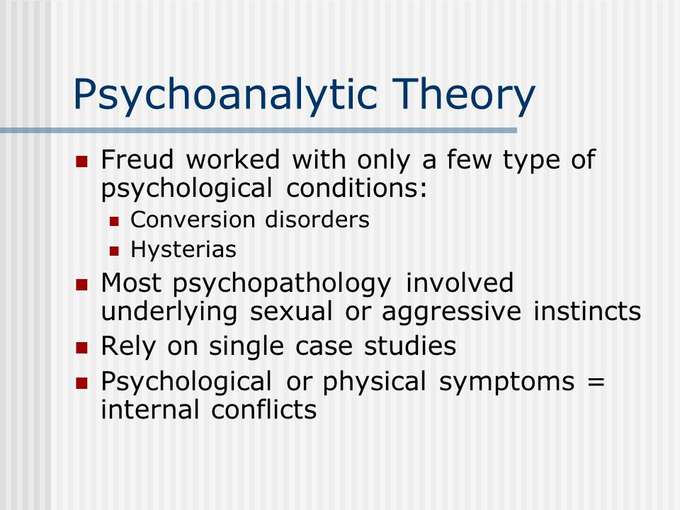 Psychoanalytic Theory Freud worked with only a few type of psychological conditions: Conversion disorders Hysterias Most psychopathology involved underlying sexual or aggressive instincts Rely on single case studies Psychological or physical symptoms = internal conflicts