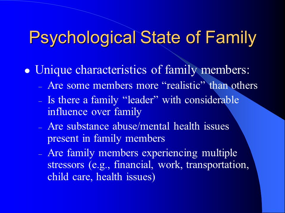 Psychological State of Family Unique characteristics of family members: – Are some members more realistic than others – Is there a family leader with considerable influence over family – Are substance abuse/mental health issues present in family members – Are family members experiencing multiple stressors (e.g., financial, work, transportation, child care, health issues)