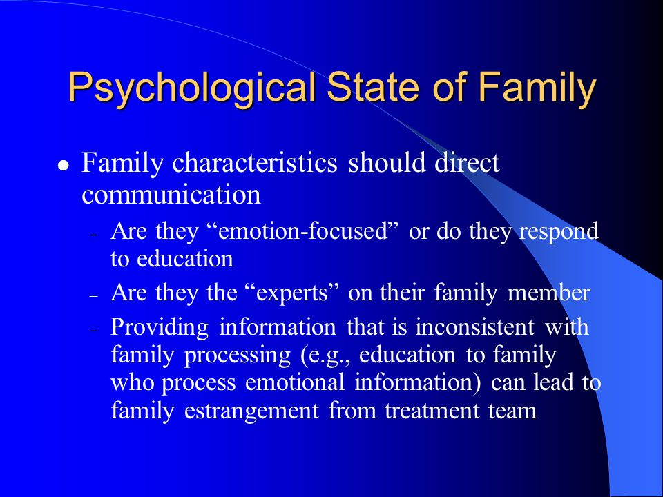 Psychological State of Family Family characteristics should direct communication – Are they emotion-focused or do they respond to education – Are they the experts on their family member – Providing information that is inconsistent with family processing (e.g., education to family who process emotional information) can lead to family estrangement from treatment team