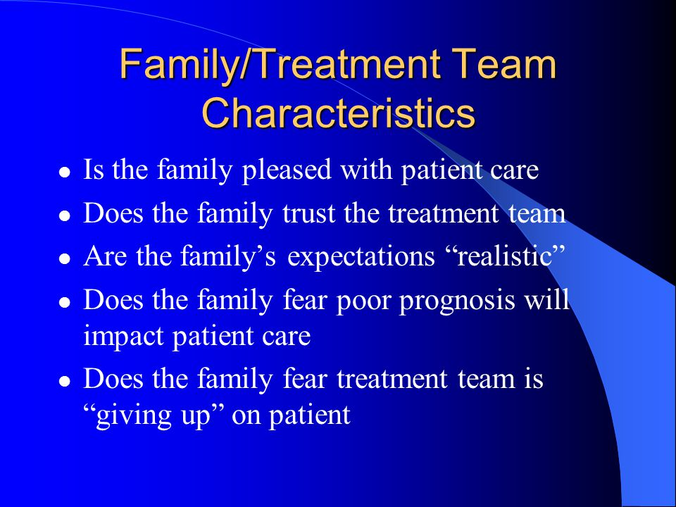 Family/Treatment Team Characteristics Is the family pleased with patient care Does the family trust the treatment team Are the family's expectations realistic Does the family fear poor prognosis will impact patient care Does the family fear treatment team is giving up on patient