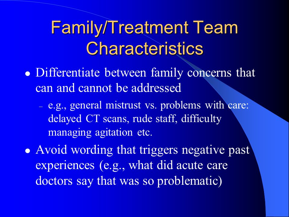 Family/Treatment Team Characteristics Differentiate between family concerns that can and cannot be addressed – e.g., general mistrust vs.