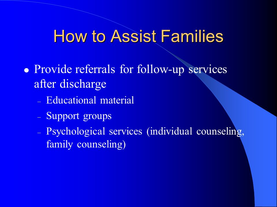How to Assist Families Provide referrals for follow-up services after discharge – Educational material – Support groups – Psychological services (individual counseling, family counseling)