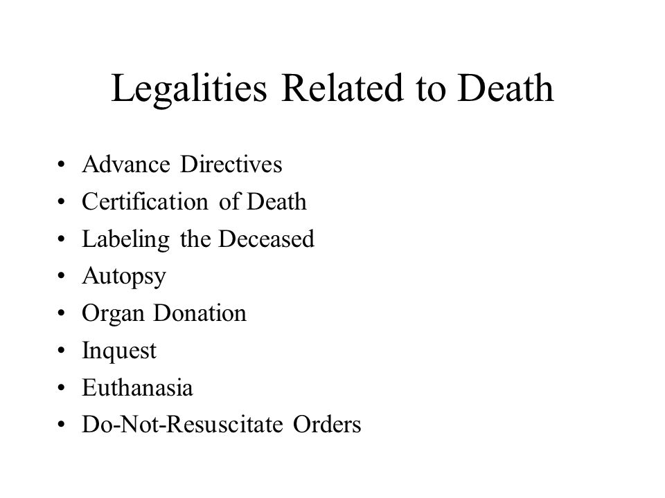 Legalities Related to Death Advance Directives Certification of Death Labeling the Deceased Autopsy Organ Donation Inquest Euthanasia Do-Not-Resuscita