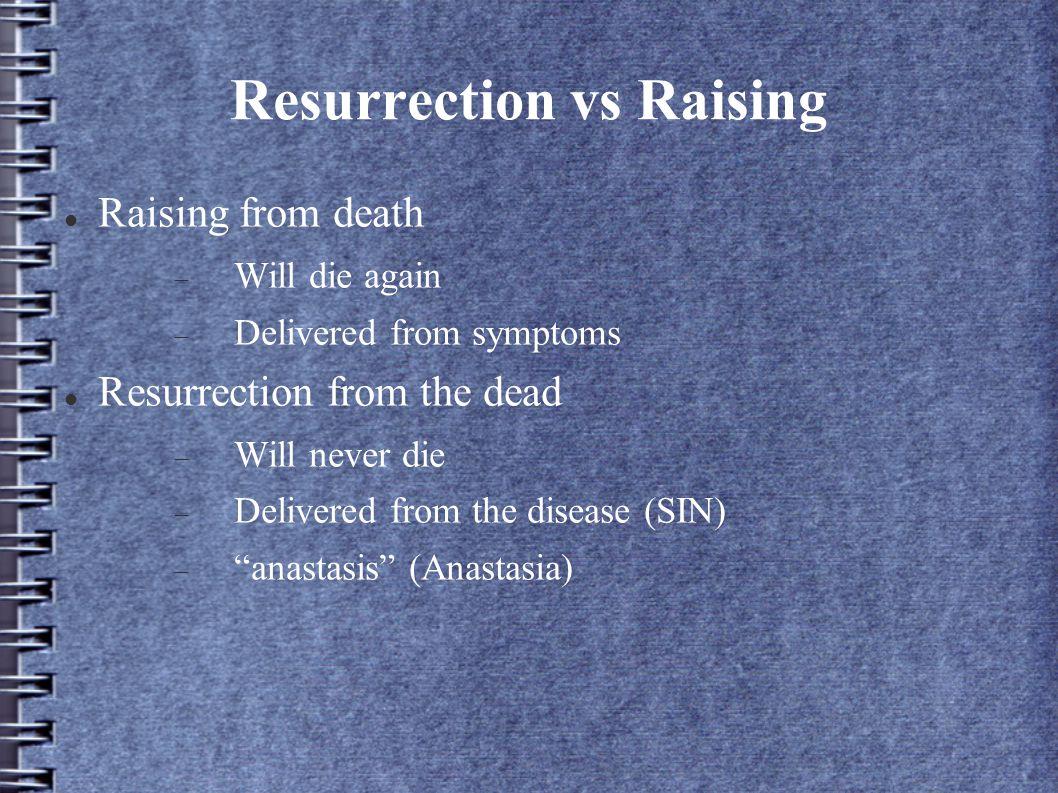 Resurrection vs Raising Raising from death  Will die again  Delivered from symptoms Resurrection from the dead  Will never die  Delivered from the disease (SIN)  anastasis (Anastasia)