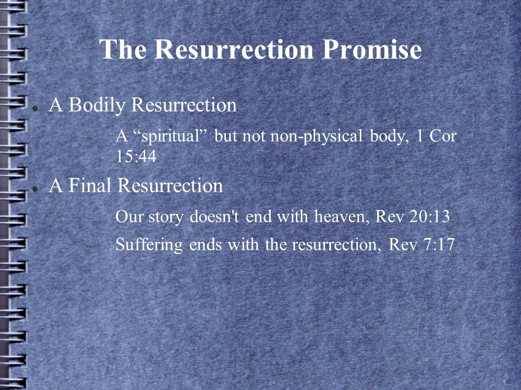 The Resurrection Promise A Bodily Resurrection  A spiritual but not non-physical body, 1 Cor 15:44 A Final Resurrection  Our story doesn t end with heaven, Rev 20:13  Suffering ends with the resurrection, Rev 7:17