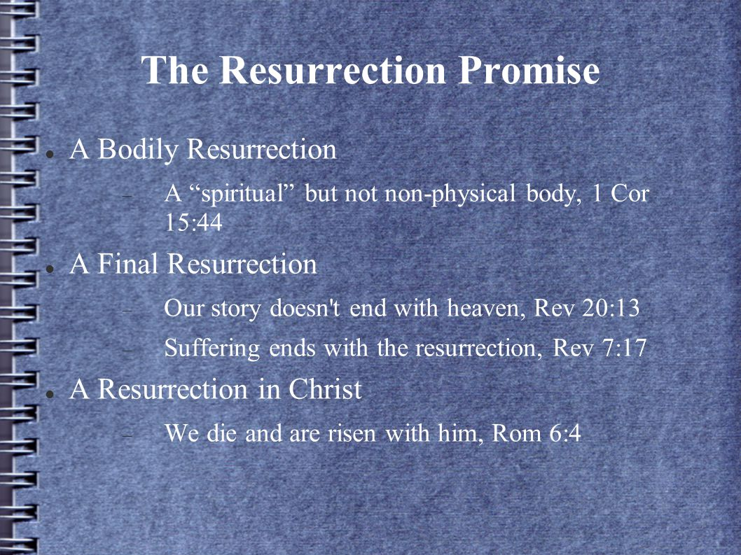 The Resurrection Promise A Bodily Resurrection  A spiritual but not non-physical body, 1 Cor 15:44 A Final Resurrection  Our story doesn t end with heaven, Rev 20:13  Suffering ends with the resurrection, Rev 7:17 A Resurrection in Christ  We die and are risen with him, Rom 6:4