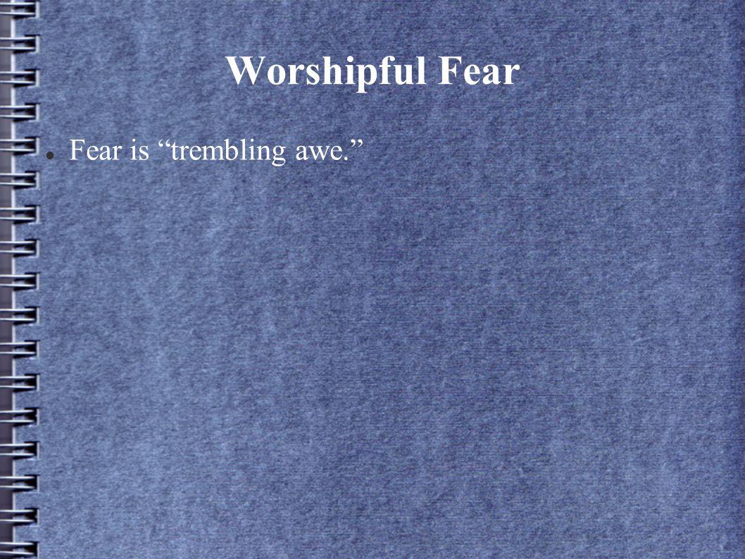 Worshipful Fear Fear is trembling awe.
