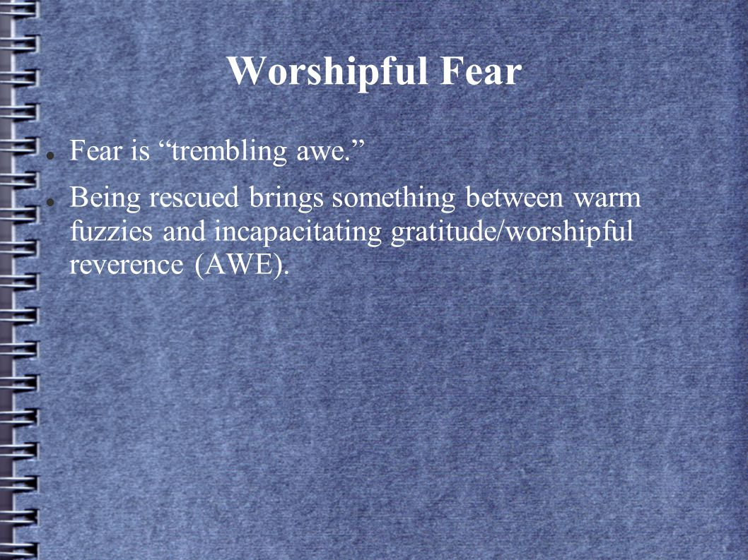 Worshipful Fear Fear is trembling awe. Being rescued brings something between warm fuzzies and incapacitating gratitude/worshipful reverence (AWE).