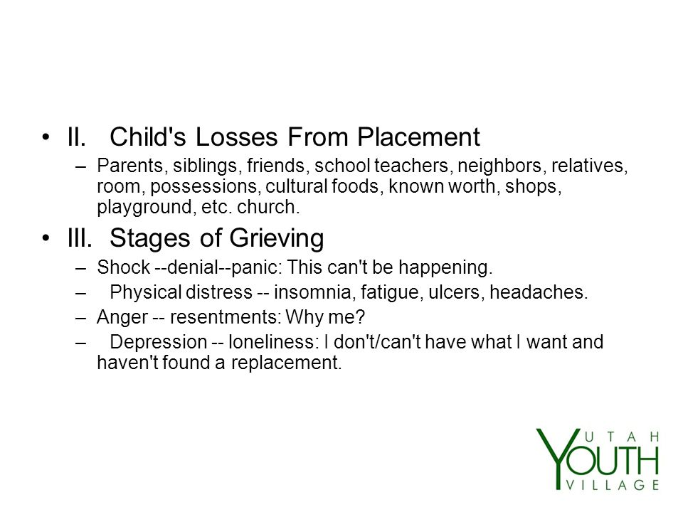II.Child s Losses From Placement –Parents, siblings, friends, school teachers, neighbors, relatives, room, possessions, cultural foods, known worth, shops, playground, etc.