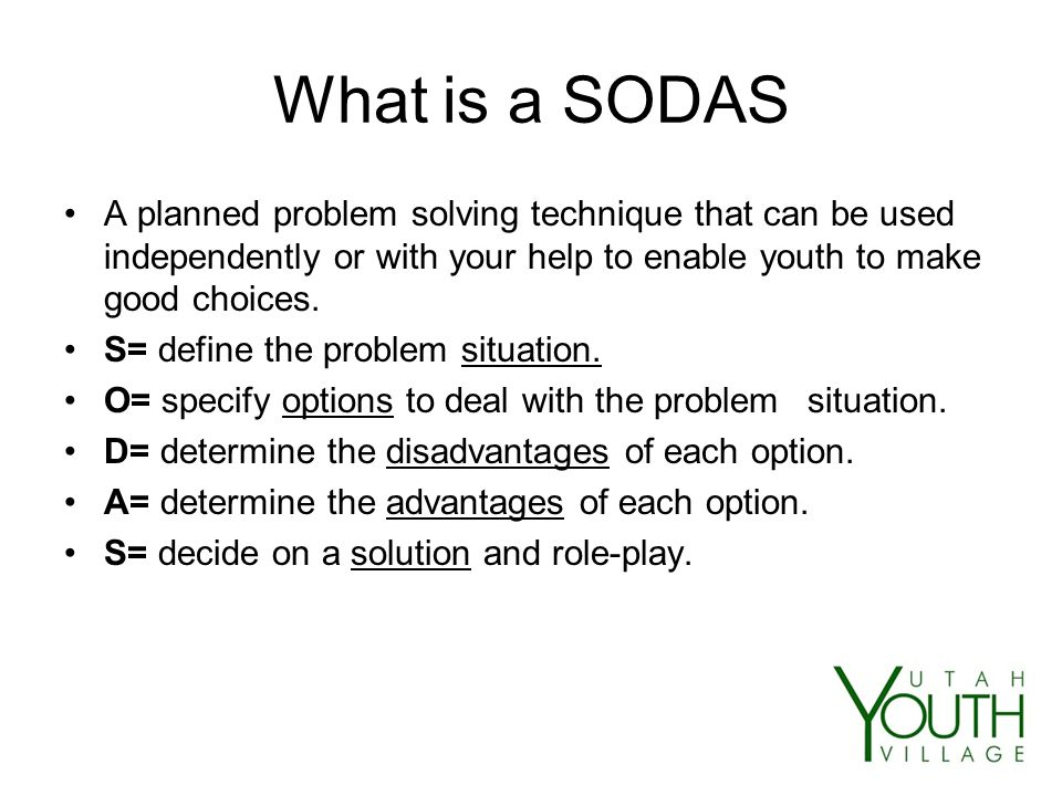 What is a SODAS A planned problem solving technique that can be used independently or with your help to enable youth to make good choices.