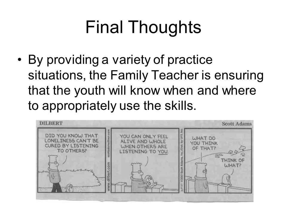 Final Thoughts By providing a variety of practice situations, the Family Teacher is ensuring that the youth will know when and where to appropriately use the skills.