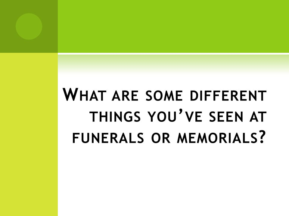 W HAT ARE SOME DIFFERENT THINGS YOU ' VE SEEN AT FUNERALS OR MEMORIALS ?