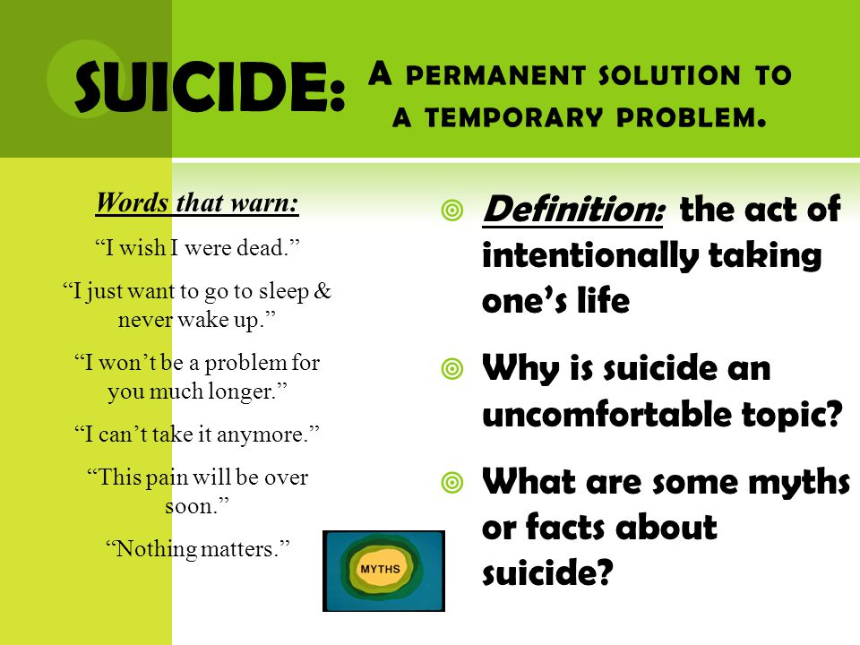 F ACTS ABOUT SUICIDE  Many people who consider suicide only do so for a brief period in their life  Most people who have attempted and failed are usually grateful to be alive  Suicide has many warning signs  Use of drugs/alcohol can put people at risk because of impaired judgment