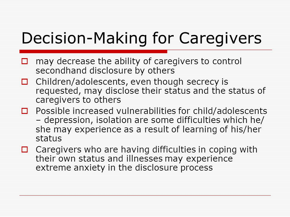 Decision-Making for Caregivers  may decrease the ability of caregivers to control secondhand disclosure by others  Children/adolescents, even though secrecy is requested, may disclose their status and the status of caregivers to others  Possible increased vulnerabilities for child/adolescents – depression, isolation are some difficulties which he/ she may experience as a result of learning of his/her status  Caregivers who are having difficulties in coping with their own status and illnesses may experience extreme anxiety in the disclosure process