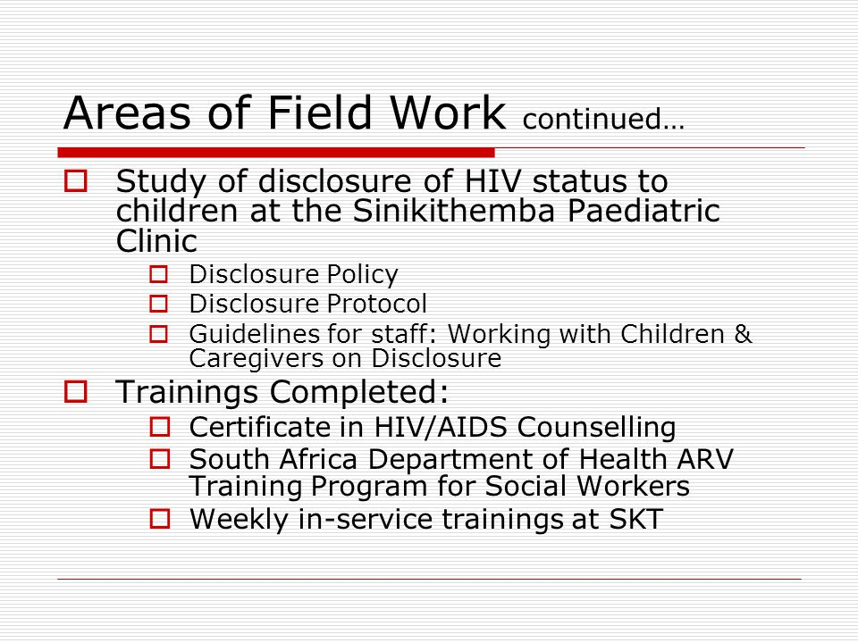 Areas of Field Work continued…  Study of disclosure of HIV status to children at the Sinikithemba Paediatric Clinic  Disclosure Policy  Disclosure Protocol  Guidelines for staff: Working with Children & Caregivers on Disclosure  Trainings Completed:  Certificate in HIV/AIDS Counselling  South Africa Department of Health ARV Training Program for Social Workers  Weekly in-service trainings at SKT
