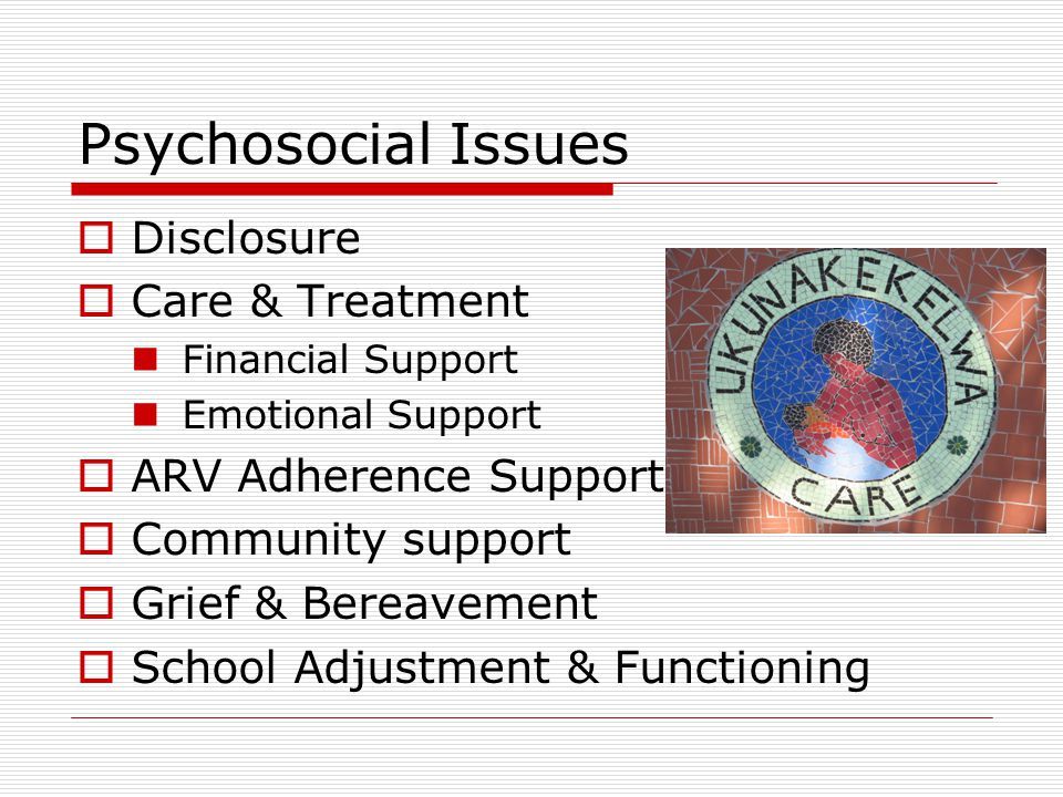 DISCLOSURE Normalizing HIV Status Disclosure: The window to providing for Psychosocial needs of Children & Adolescents ARV ADHERENCE STIGMA & DISCRIMINATION ACCESSING COMMUNITY RESOURCES GRIEF & BEREAVEMENT ACCESSING SUPPORTIVE COUNSELLING PROVIDING FOR SAFETY OF CHILD IN ALL SETTINGS FORM OF PREVENTION