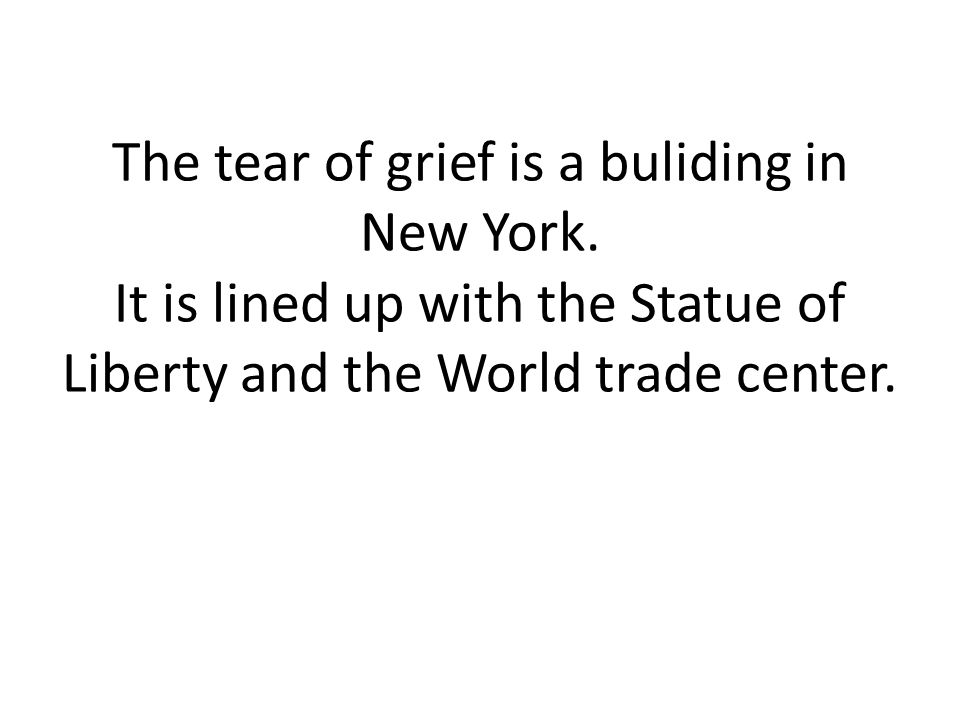 The tear of grief is a buliding in New York. It is lined up with the Statue of Liberty and the World trade center.