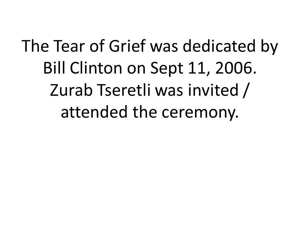 The Tear of Grief was dedicated by Bill Clinton on Sept 11, 2006. Zurab Tseretli was invited / attended the ceremony.
