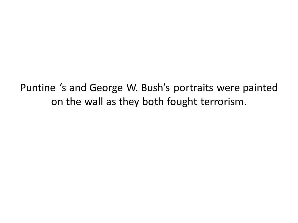 Puntine 's and George W. Bush's portraits were painted on the wall as they both fought terrorism.