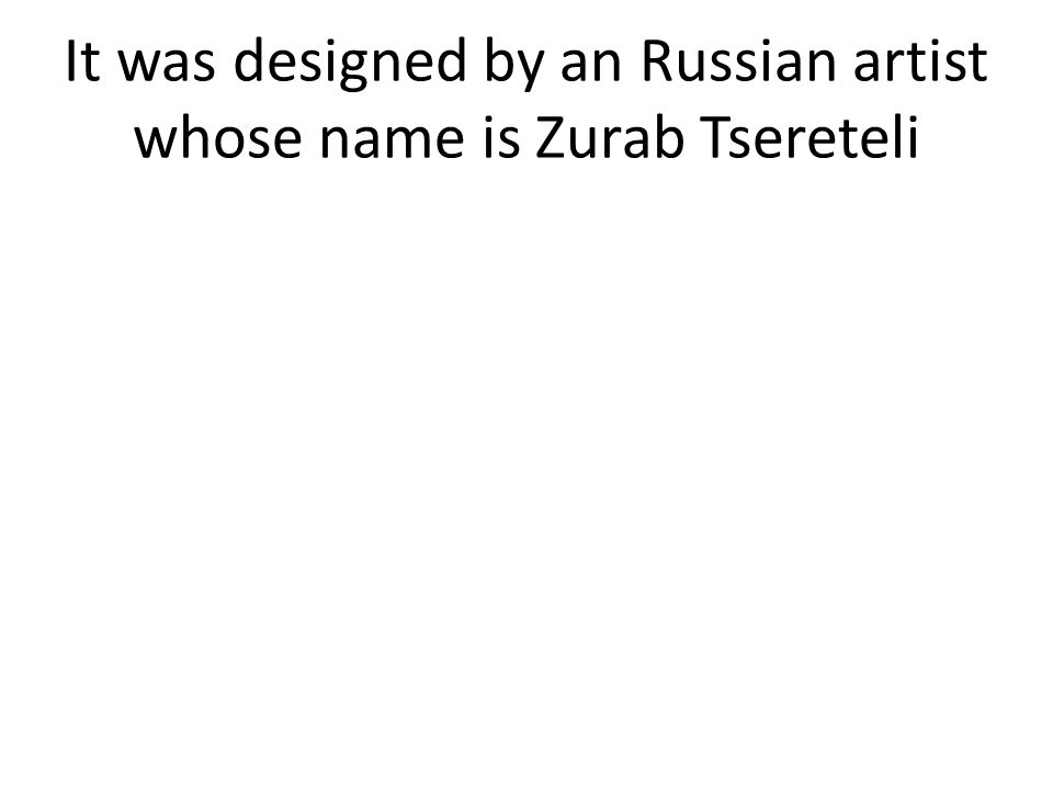 It was designed by an Russian artist whose name is Zurab Tsereteli