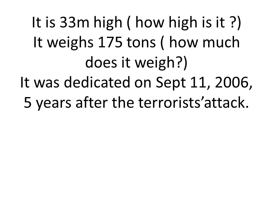 It is 33m high ( how high is it ?) It weighs 175 tons ( how much does it weigh?) It was dedicated on Sept 11, 2006, 5 years after the terrorists'attac