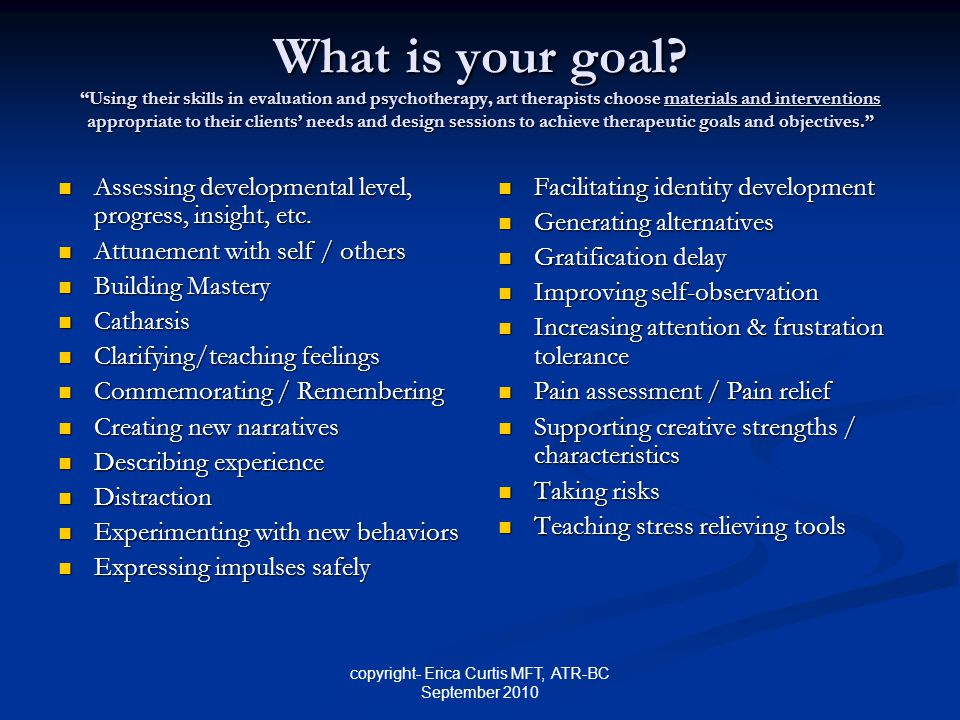 """copyright- Erica Curtis MFT, ATR-BC September 2010 What is your goal? """"Using their skills in evaluation and psychotherapy, art therapists choose mater"""