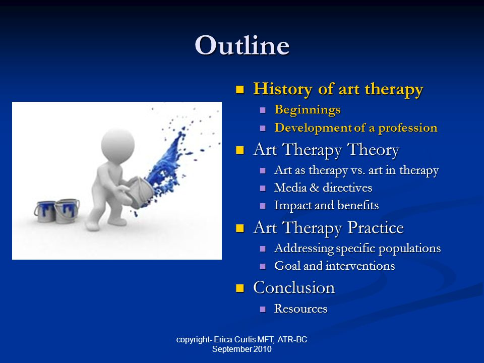 copyright- Erica Curtis MFT, ATR-BC September 2010 Outline History of art therapy History of art therapy Beginnings Beginnings Development of a profession Development of a profession Art Therapy Theory Art Therapy Theory Art as therapy vs.