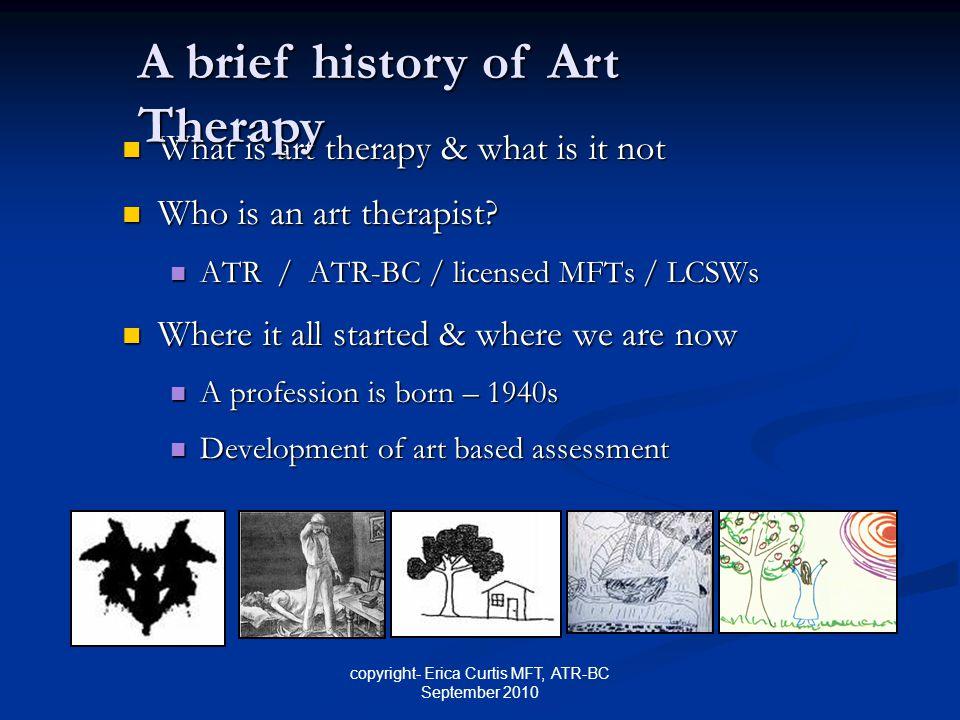 copyright- Erica Curtis MFT, ATR-BC September 2010 What is art therapy & what is it not What is art therapy & what is it not Who is an art therapist?
