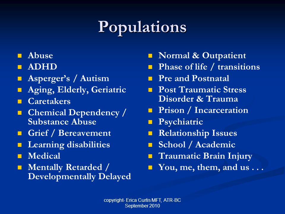 copyright- Erica Curtis MFT, ATR-BC September 2010 Populations Abuse ADHD Asperger's / Autism Aging, Elderly, Geriatric Caretakers Chemical Dependency