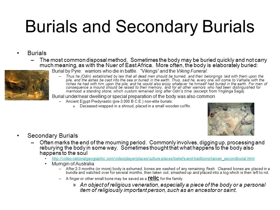 Burials and Secondary Burials Burials –The most common disposal method. Sometimes the body may be buried quickly and not carry much meaning, as with t