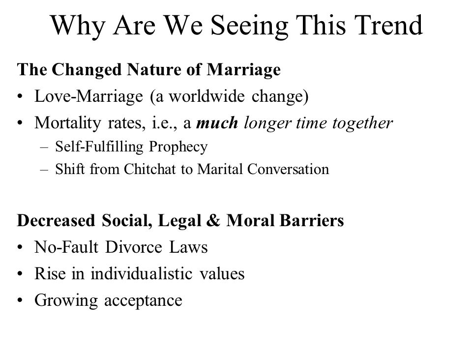 Why Are We Seeing This Trend The Changed Nature of Marriage Love-Marriage (a worldwide change) Mortality rates, i.e., a much longer time together –Sel