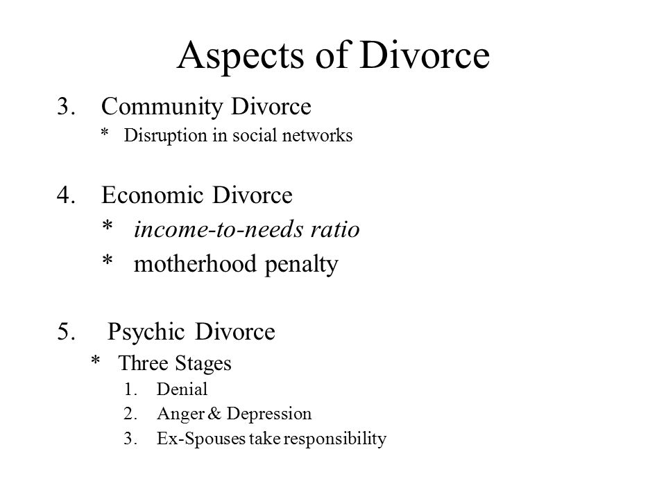 Aspects of Divorce 3.Community Divorce * Disruption in social networks 4.Economic Divorce * income-to-needs ratio * motherhood penalty 5. Psychic Divo