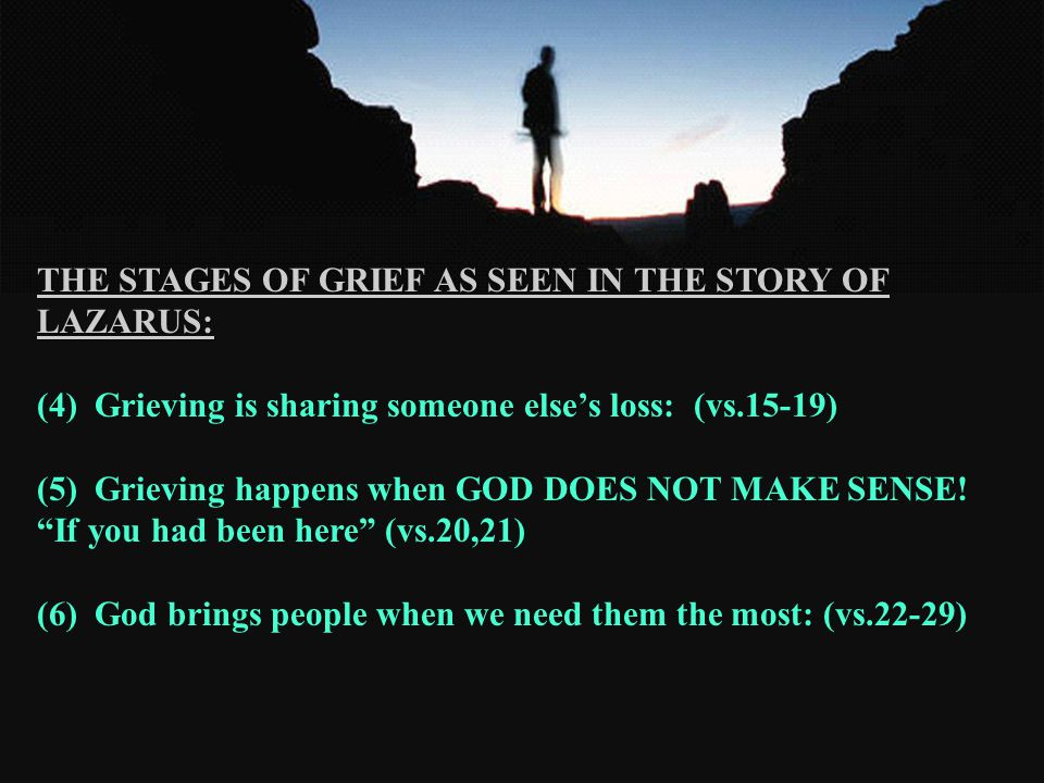 THE STAGES OF GRIEF AS SEEN IN THE STORY OF LAZARUS: (4) Grieving is sharing someone else's loss: (vs.15-19) (5) Grieving happens when GOD DOES NOT MAKE SENSE.