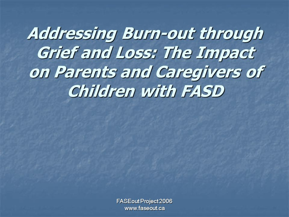 FASEout Project 2006 www.faseout.ca Addressing Burn-out through Grief and Loss: The Impact on Parents and Caregivers of Children with FASD