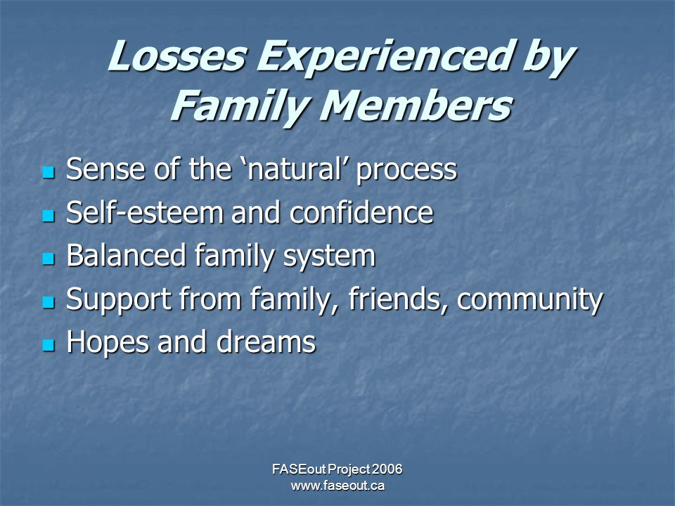 FASEout Project 2006 www.faseout.ca Losses Experienced by Family Members Sense of the 'natural' process Sense of the 'natural' process Self-esteem and confidence Self-esteem and confidence Balanced family system Balanced family system Support from family, friends, community Support from family, friends, community Hopes and dreams Hopes and dreams