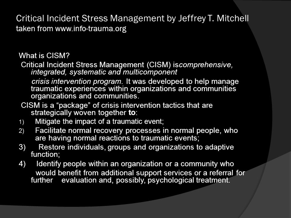 Critical Incident Stress Management by Jeffrey T. Mitchell taken from www.info-trauma.org What is CISM? Critical Incident Stress Management (CISM) isc
