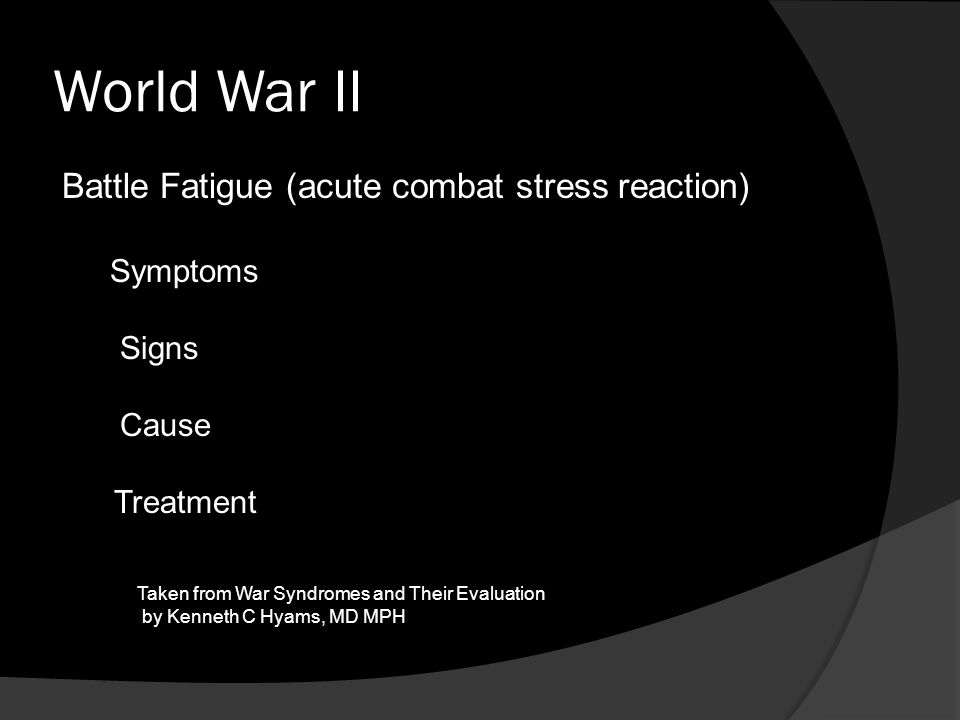 World War II Battle Fatigue (acute combat stress reaction) Symptoms Signs Cause Treatment Taken from War Syndromes and Their Evaluation by Kenneth C H